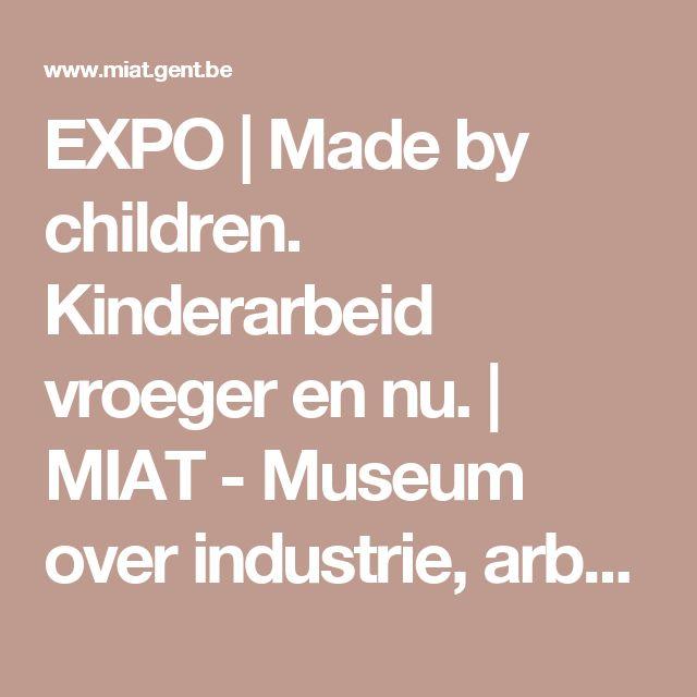 EXPO   Made by children. Kinderarbeid vroeger en nu.   MIAT - Museum over industrie, arbeid en textiel