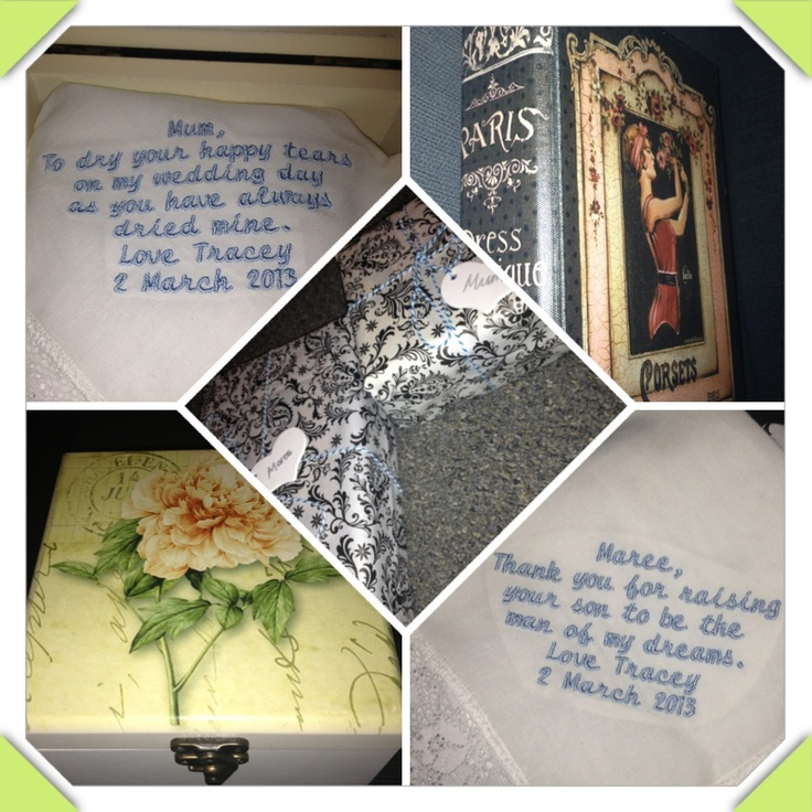 Hankies I made for our mums and gave to them just before our wedding.    Mums said:  Mum, to dry your happy tears like you've always dried mine.   Marees said: Maree, thank you for raising your son to be the man of my dreams.  I put mums in a flower jewellery box and Marees in a paris box