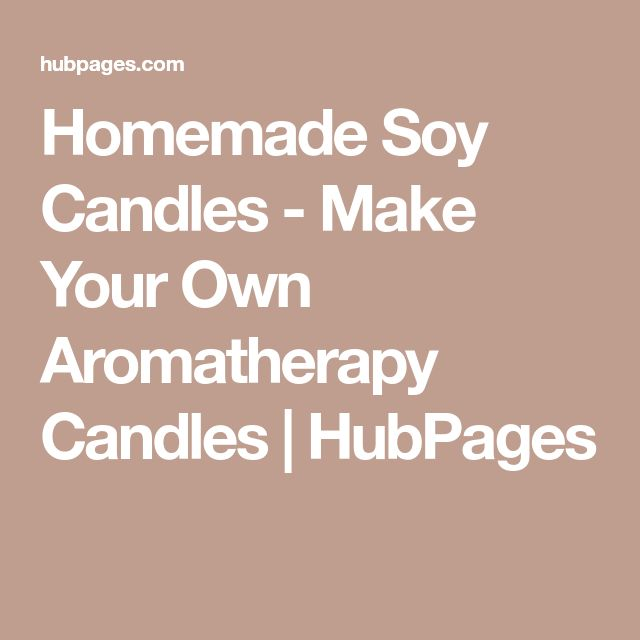 Homemade Soy Candles - Make Your Own Aromatherapy Candles | HubPages