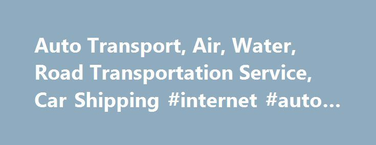 Auto Transport, Air, Water, Road Transportation Service, Car Shipping #internet #auto #sales http://autos.nef2.com/auto-transport-air-water-road-transportation-service-car-shipping-internet-auto-sales/  #auto transport # Welcome to Move Transport Movetransport vehicle transport company provides car shipping, auto transport services in the state of America. All America auto transport is a shipping company engaged in providing services related to transport. In every city, country and overseas…