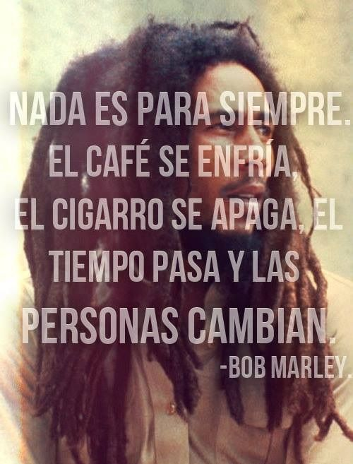 """""""Nada es para siempre. El cafe se enfria, el cigarro se apaga, el tiempo pasa y las personas cambian."""" .... #BobMarley"""
