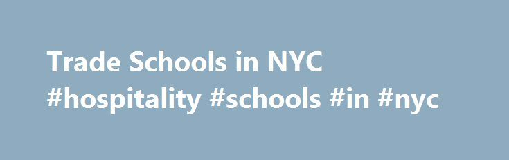 Trade Schools in NYC #hospitality #schools #in #nyc http://india.nef2.com/trade-schools-in-nyc-hospitality-schools-in-nyc/  # Colleges Trade Schools in NYC No matter the field you hope to get training in, New York City (NYC) is the place to make it happen! Not only is NYC a city bursting with opportunities, it is home to many trade schools and colleges that will help you cultivate the skills and knowledge that could send you to the top. Discover all that this amazing city has to offer and…