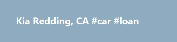 Kia Redding, CA #car #loan http://remmont.com/kia-redding-ca-car-loan/  #new used cars # New 2015-2016 Kia and Used Car Dealership near Chico and Redding, California Redding Kia. located at 418 E. Cypress Ave. Redding CA. takes pride in our helpful staff and we will do everything to make your car buying experience the best you have ever had. We have helped many people from the communities of Red Bluff, Shasta Lake and Chico get into the Kia car of their dreams. Get a new 2015-2016…