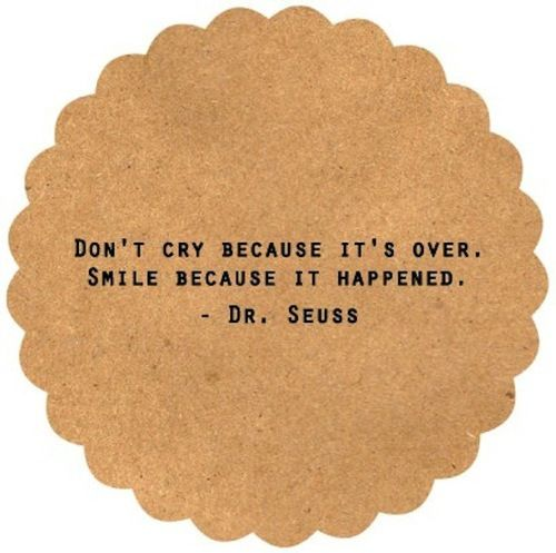 don't cry because it's over - Dr. Seuss
