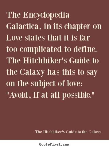 "The Hitchhiker's Guide to the Galaxy Quotes - The Encyclopedia Galactica, in its chapter on Love states that it is far too complicated to define. The Hitchhiker's Guide to the Galaxy has this to say on the subject of love: ""Avoid, if at all possible."""
