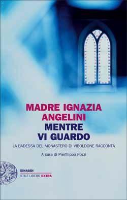 Madre Ignazia Angelini, Mentre vi guardo. La badessa del monastero di Viboldone racconta, Stile libero Extra -DISPONIBILE ANCHE IN EBOOK