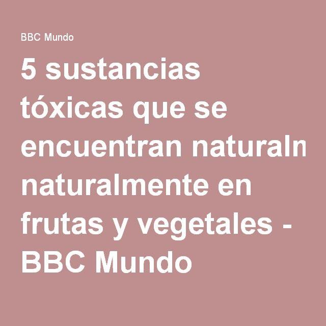 5 sustancias tóxicas que se encuentran naturalmente en frutas y vegetales - BBC Mundo