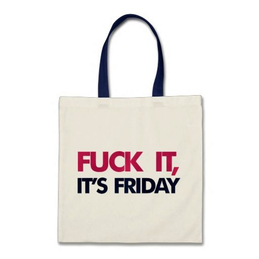 Fuck it, it's friday bags