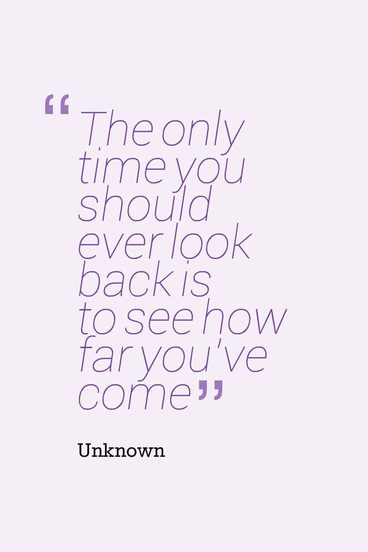 """""""The only time you should ever look back is to see how far you've come."""" — Unknown"""