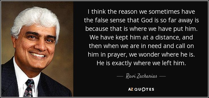 God seems so far away because we have kept him at a distance. Ravi Zacharias