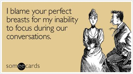I blame your perfect breasts for my inability to focus during our conversations.