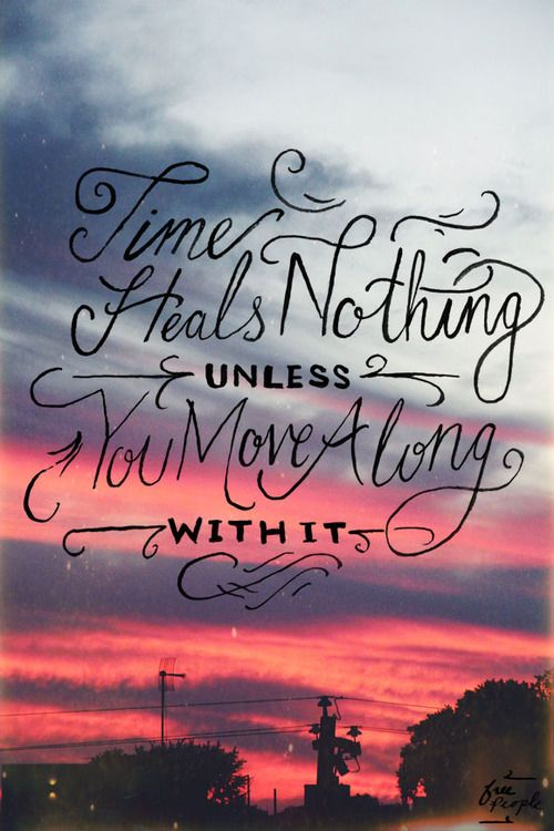 """""""Time heals nothing, unless you move along with it."""""""