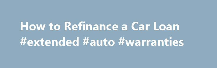 How to Refinance a Car Loan #extended #auto #warranties http://india.remmont.com/how-to-refinance-a-car-loan-extended-auto-warranties/  #auto loan refinancing # Other People Are Reading Lenders and Rates Many lenders won t refinance their own auto loans, so you ll have to check multiple banks and credit unions to find the best possible rate. You may get a lower rate if interest rates have gone down since you took out the original loan or if your credit score has improved since taking out the…