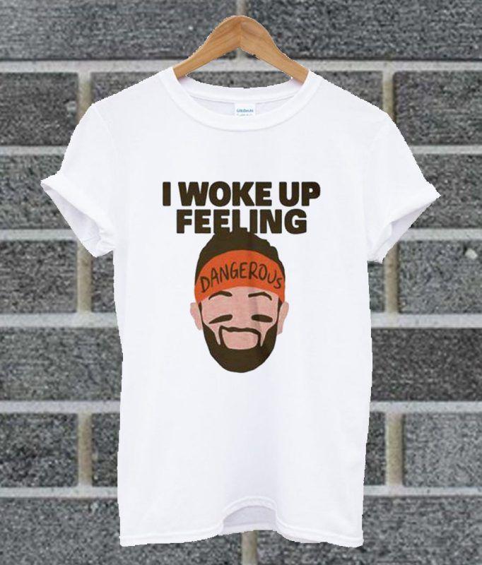 4a7125dc6 I Woke Up Feeling Dangerous Baker Mayfield T Shirt