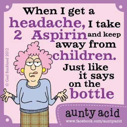 When i get a headache, I take 2 Aspirin and keep away from children. Just like it says on the bottle.