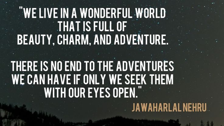 """""""We live in a wonderfull world, that it's full of beauty, charm and adventure. There is no end to adventures we can have if only we seek them with our open eyes."""""""