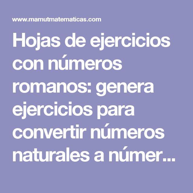 Hojas de ejercicios con números romanos: genera ejercicios para convertir números naturales a números romanos y viceversa