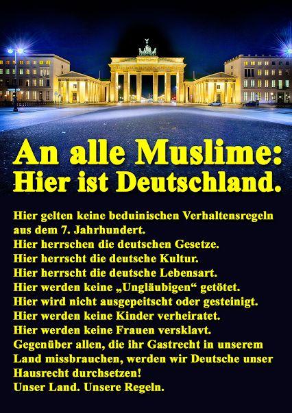 An alle Muslime hier in Deutschland: Hier gelten keine beduinischen Verhaltensregeln aus dem 7. Jahrhundert! Hier herrschen die DEUTSCHEN GESETZE. Hier herrscht die DEUTSCHE KULTUR. Hier herrscht die DEUTSCHE LEBENSART. Hier werden KEINE UNGLÄUBIGEN GETÖTET. Hier wird NICHT AUSGEPEITSCHT oder GESTEINIGT. Hier werden KEINE KINDER VERHEIRATET. Hier werden KEINE FRAUEN VERSKLAVT. Gegenüber allen, die ihr Gastrecht in unserem Land missbrauchen, werden wir Deutsche unser Hausrecht durchsetzen…