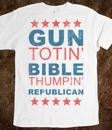 Gun Totin' Bible Thumpin' Republican Tshirt... pretty much love this shirt