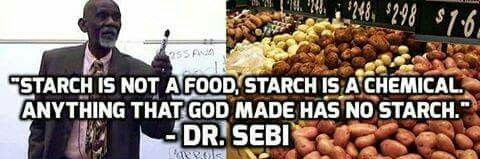 """""""Starch is a binder. It is a chemical. To tie two unequal chemicals together you have to use a starch."""" - Dr Sebi"""
