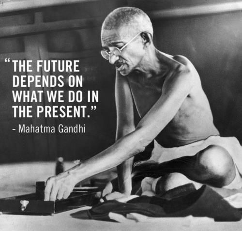 """The future depends on what we do in the present"" - Gandhi  (More 21 Mahatma Gandhi Quotes here!)"