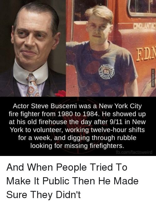 9/11, Fire, and Memes: Actor Steve Buscemi was a New York City   fire fighter from 1980 to 1984. He showed up   at his old firehouse the day after 9/11 in New   York to volunteer, working twelve-hour shifts   for a week, and digging through rubble   looking for missing firefighters.   fb.com/factsweird  And When People Tried To Make It Public Then He Made Sure They Didn't