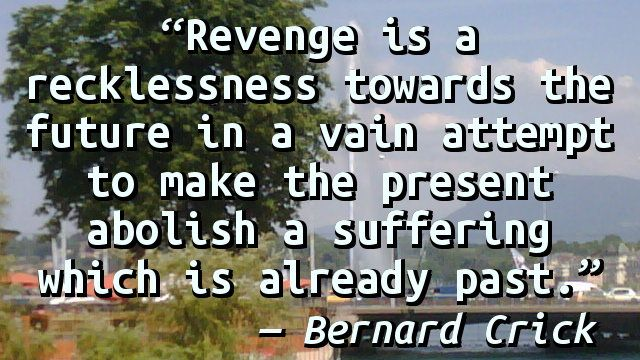 """Revenge is a recklessness towards the future in a vain attempt to make the present abolish a suffering which is already past."" — Bernard Crick, In Defence Of Politics"