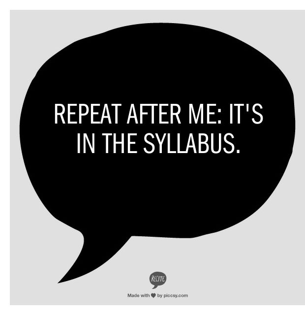 Tip #7: Use your Syllabus! In high school, a syllabus is a piece of paper you look over the first day of class and then toss. In college, it's your everything. Keep them handy, you'll be referring to them often.