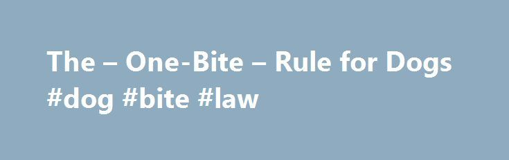 The – One-Bite – Rule for Dogs #dog #bite #law http://ghana.remmont.com/the-one-bite-rule-for-dogs-dog-bite-law/  # The One-Bite Rule for Dogs The logic of this legal doctrine is straightforward, if not unquestionable. This rule allows a person who owns a dog to assume, until there is some concrete indication to the contrary, that the dog isn't dangerous. But an owner who knows a dog poses a particular kind of risk to people must take action to prevent the foreseeable injury or be prepared…
