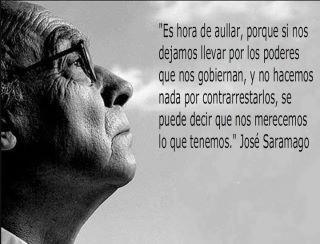 Es hora de aullar, porque si nos dejamos llevar por los poderes que nos gobiernan, y no hacemos por contrarrestarlos se puede decir que nos merecemos lo que tenemos, José Saramago