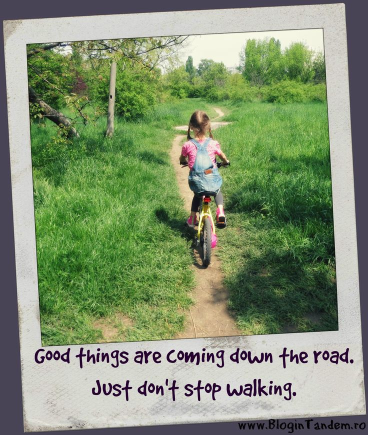 Good things are coming down the road. Just don't stop walking