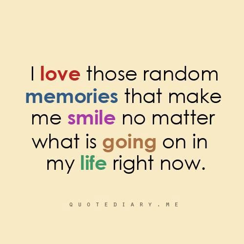 I love those random memories that make me smile no matter what is going on in my life right now.