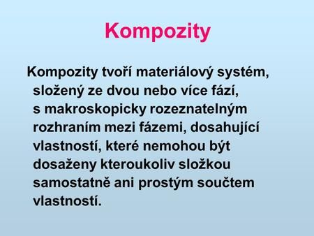 Kompozity Kompozity tvoří materiálový systém, složený ze dvou nebo více fází, s makroskopicky rozeznatelným rozhraním mezi fázemi, dosahující.