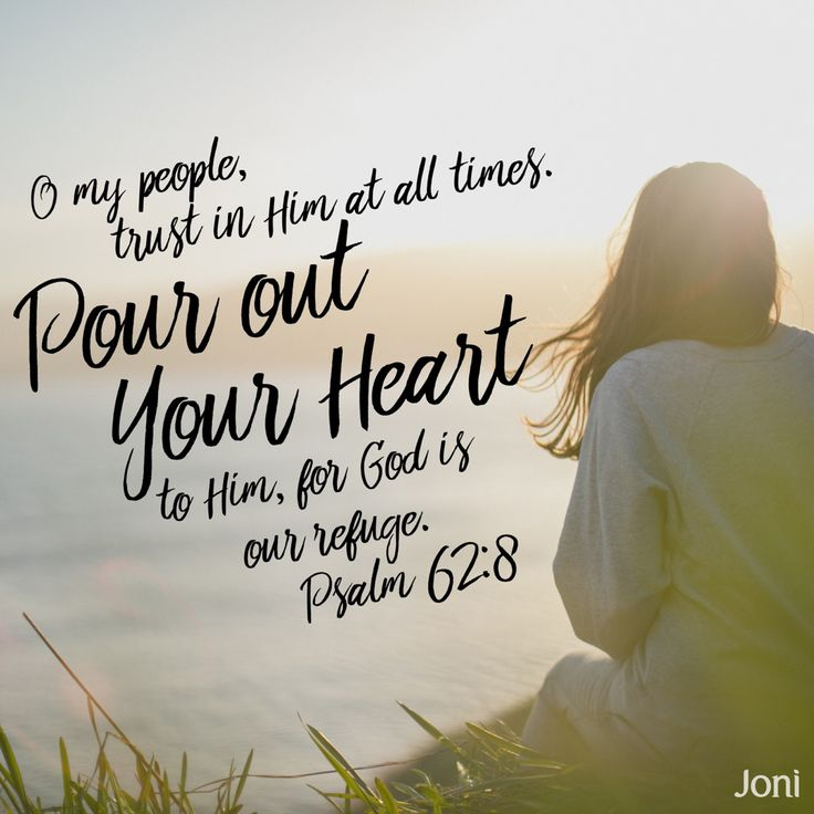 """""""O my people, trust in him at all times. Pour out your heart to him, for God is our refuge."""" -Psalm 62:8 [Daystar.com]"""