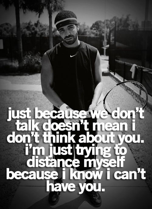 Just because we don't talk, doesn't mean I don't think about you. I'm just trying to distance myself because I know I can't have you, Drake Quote