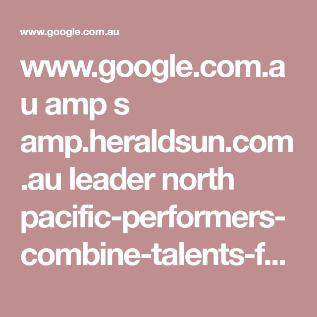 www.google.com.au amp s amp.heraldsun.com.au leader north pacific-performers-combine-talents-for-epic-theatre-production news-story 0e250c76e6ad958b1256e2108ff9275d