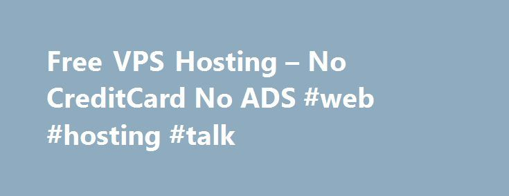 Free VPS Hosting – No CreditCard No ADS #web #hosting #talk http://hosting.nef2.com/free-vps-hosting-no-creditcard-no-ads-web-hosting-talk/  #vps hosting europe # HIGH PERFORMANCE VIRTUAL MACHINES, CLOUD FOR WEBSITES AND APPLICATIONS, INSTANT ACCOUNT ACTIVATION, EXCELLENT CPU AND IO PERFORMANCE, THE REAL PUBLIC CLOUD EXPERIENCE Having a GratisVPS team that is composed of experts—on server automation, on Chef—that they know how to build it to follow all of the best practices is going to make…