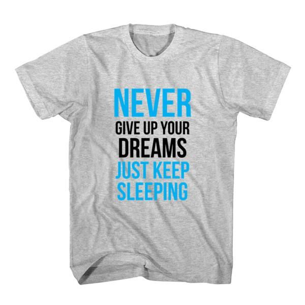 T-Shirt Never Give Up Dreams Just Keep Sleeping unisex mens womens S, M, L, XL, 2XL color grey and white. Tumblr t-shirt free shipping USA and worldwide.