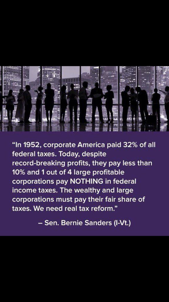 """""""In 1952, corporate America paid 32% of all federal taxes. Today, despite record-breaking profits, they pay less than 10% and 1 out of 4 large profitable corporations pay NOTHING in federal income taxes. The wealthy and large corporations must pay their fair share of taxes. We need real tax reform."""" --Sen Bernie Sanders (I-Vt)"""
