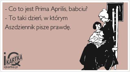 - Co to jest Prima Aprilis, babciu? - To taki dzień, w którym Aszdziennik pisze prawdę.