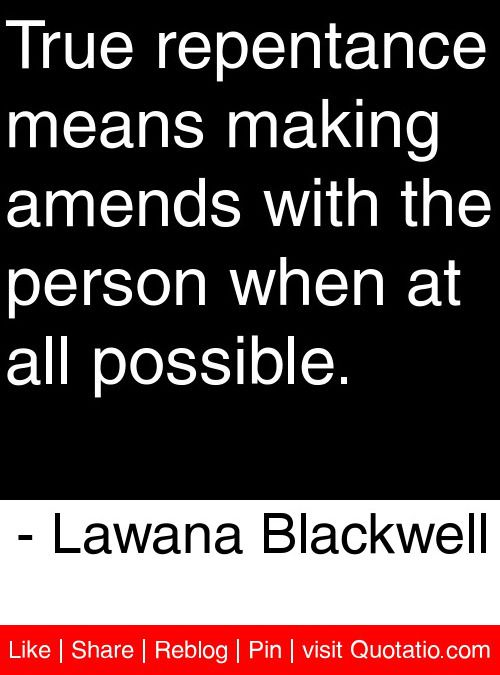True repentance means making amends with the person when at all possible. - Lawana Blackwell #quotes #quotations