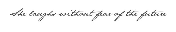 """She laughs without fear of the future"" Taken from proverbs 31:25 ""She is clothed with strength and dignity, and she laughs without fear of the future.""  Going to get this tattooed on me in the near future."
