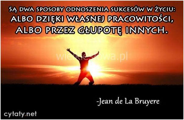 Są dwa sposoby odnoszenia sukcesów w życiu... #Bruyere-Jean-De-La,  #Głupota-i-naiwność, #Praca