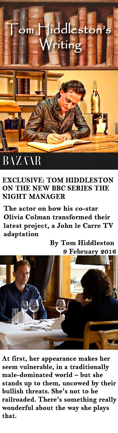 """Tom Hiddleston's Writing. Haper's Bazaar: """"Exclusive: Tom Hiddleston on the new BBC series The Night Manager."""" The actor on how his co-star Olivia Colman transformed their latest project, a John le Carre TV adaptation (by Tom Hiddleston). Link: http://www.harpersbazaar.co.uk/culture-news/staying-in/news/a36496/tom-hiddleston-the-night-manager/"""