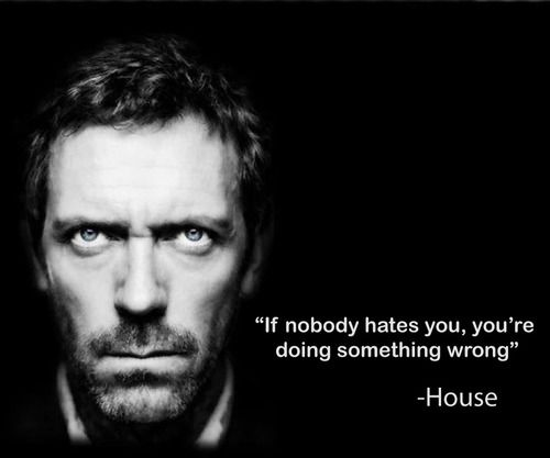 "And I know I'm doing a lot of things right ;) ""If nobody hates You ... ... You're doing something wrong"" ~ Dr. House"