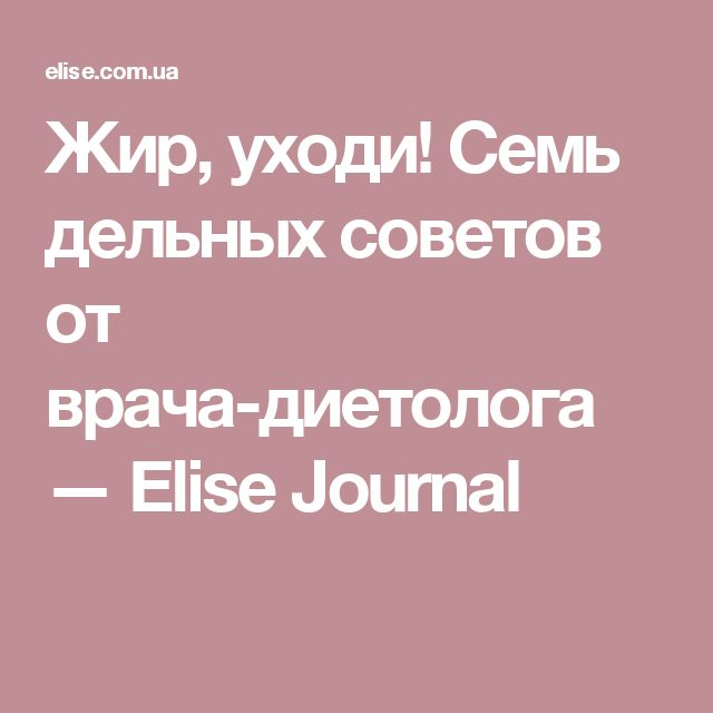 Жир, уходи! Семь дельных советов от врача-диетолога — Elise Journal