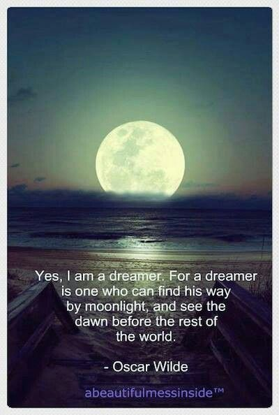 """Yes: I am a dreamer. For a dreamer is one who can only find his way by moonlight, and his punishment is that he sees the dawn before the rest of the world."" ~ Oscar Wilde"