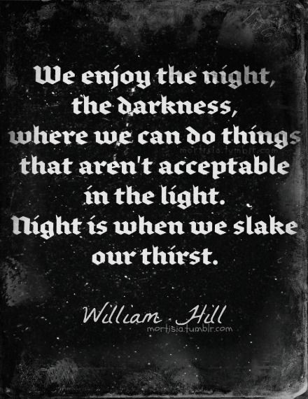 We enjoy the night, the darkness, where we can do things that aren't acceptable in the light. Night is when we slake our thirst. - WiIliam Hill