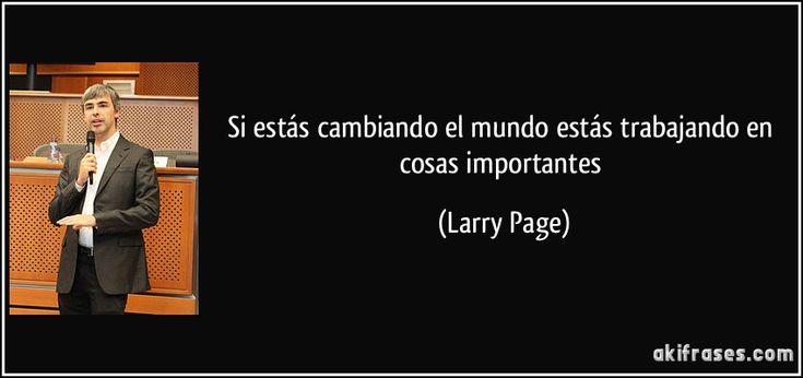 Si estás cambiando el mundo estás trabajando en cosas importantes (Larry Page)