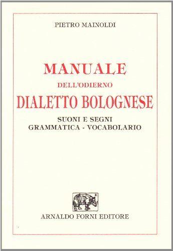 Manuale dell'odierno dialetto bolognese : suoni e segni, grammatica, vocabolario / Pietro Mainoldi - [Sala Bolognese] : Arnaldo Forni, 2000